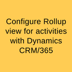 Configure Rollup view for activities with Dynamics CRM365