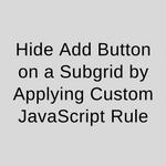 Hide Add Button on a Subgrid by Applying Custom JavaScript Rule