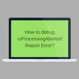 How to debug rsProcessingAborted Report Error