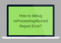 How to debug rsProcessingAborted Report Error