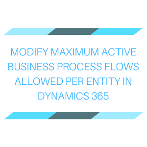 MODIFY MAXIMUM ACTIVE BUSINESS PROCESS FLOWS ALLOWED PER ENTITY IN DYNAMICS 365