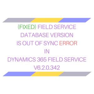 Fixed - Field Service database version is out of Sync error in Dynamics 365 Field Service