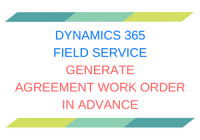 Dynamics 365 Field Service Generate Agreement Work Order in Advance