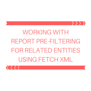 Working with Report Pre-Filtering for related entity using Fetch XML