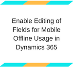 Enable Editing of Fields for Mobile Offline Usage in Dynamics 365