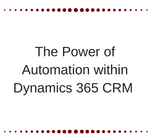The Power of Automation within Dynamics 365 CRM
