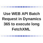 Use WEB API Batch Request in Dynamics 365 to execute long