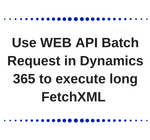 Use WEB API Batch Request in Dynamics 365 to execute long FetchXML