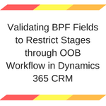 Validating BPF Fields to Restrict Stages through OOB Workflow in Dynamics 365