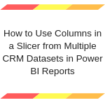 How to Use Columns in a Slicer from Multiple CRM Datasets in Power BI Reports