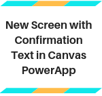 New Screen with Confirmation Text in Canvas PowerApp