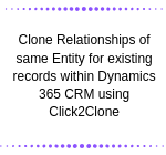 Clone Relationships of same Entity for existing records within Dynamics 365 CRM using Click2Clone