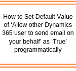 How to Set Default Value of 'Allow other Dynamics 365 user to send email on your behalf' as 'True' programmatically