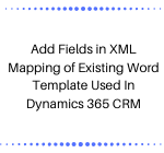 Add Fields in XML Mapping of Existing Word Template Used In Dynamics 365 CRM