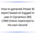 How to generate Power BI report based on logged-in user in Dynamics 365 CRM Online (restricted to his own record)