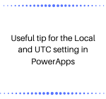 Useful tip for the Local and UTC setting in PowerApps
