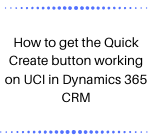 How to get the Quick Create button working on UCI in Dynamics 365 CRM