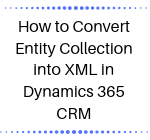 How to Convert Entity Collection into XML in Dynamics 365 CRM