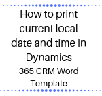 How to print current local date and time in Dynamics 365 CRM Word Template