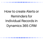 How to create Alerts or Reminders for Individual Records in Dynamics 365 CRM