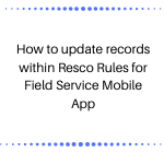 How to update records within Resco Rules for Field Service Mobile App