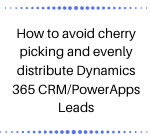 How to avoid cherry picking and evenly distribute Dynamics 365 CRM/PowerApps Leads