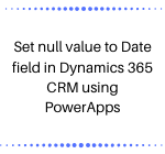 Set null value to Date field in Dynamics 365 CRM using PowerApps