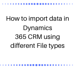 How to import data in Dynamics 365 CRM using different File types