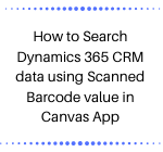How to Search Dynamics 365 CRM data using Scanned Barcode value in Canvas App